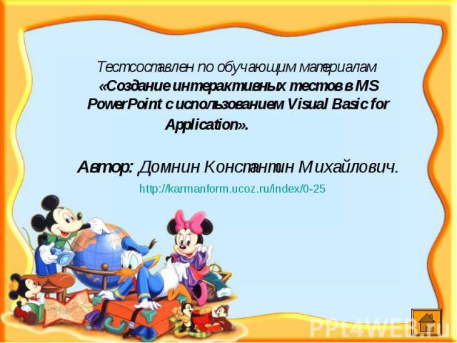 Тест составлен по обучающим материалам «Создание интерактивных тестов в MS PowerPoint c использованием Visual Basic for Application». Автор: Домнин Константин Михайлович.http://karmanform.ucoz.ru/index/0-25