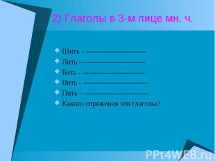 2) Глаголы в 3-м лице мн. ч. Шить - -------------------------Лить - ------------