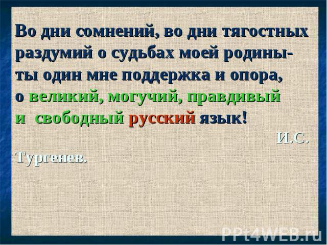 Во дни сомнений, во дни тягостных раздумий о судьбах моей родины- ты один мне поддержка и опора, о великий, могучий, правдивый и свободный русский язык! И.С. Тургенев.