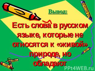 Вывод: Есть слова в русском языке, которые не относятся к «живой» природе, но об