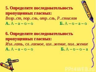 5. Определите последовательность пропущенных гласных:Возр..ст, пор..сль, отр..сл