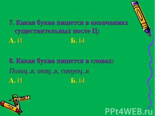 7. Какая буква пишется в окончаниях существительных после Ц:А. И Б. Ы8. Какая б