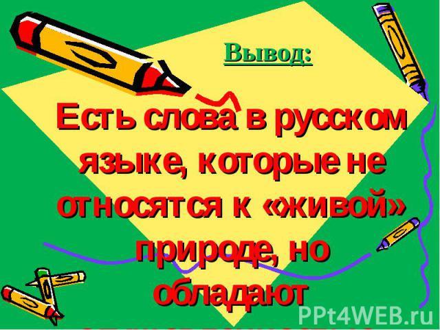 Вывод: Есть слова в русском языке, которые не относятся к «живой» природе, но обладают одушевленностью.