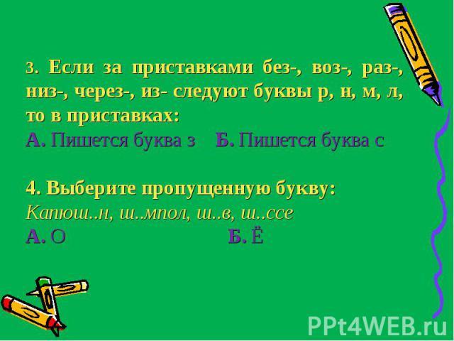 3. Если за приставками без-, воз-, раз-, низ-, через-, из- следуют буквы р, н, м, л, то в приставках:А. Пишется буква з Б. Пишется буква с4. Выберите пропущенную букву:Капюш..н, ш..мпол, ш..в, ш..ссеА. О Б. Ё