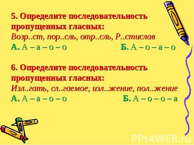 5. Определите последовательность пропущенных гласных:Возр..ст, пор..сль, отр..сль, Р..стиславА. А – а – о – о Б. А – о – а – о6. Определите последовательность пропущенных гласных:Изл..гать, сл..гаемое, изл..жение, пол..жениеА. А – а – о – о Б. А – …