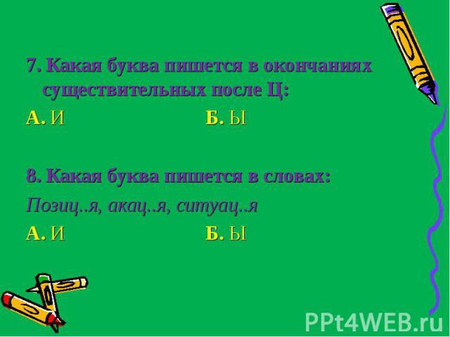 7. Какая буква пишется в окончаниях существительных после Ц:А. И Б. Ы8. Какая буква пишется в словах:Позиц..я, акац..я, ситуац..яА. И Б. Ы
