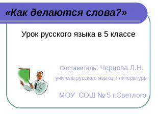 «Как делаются слова?» Урок русского языка в 5 классе Составитель: Чернова Л.Н. у