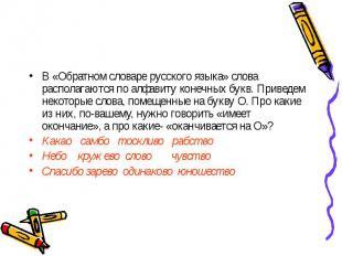 В «Обратном словаре русского языка» слова располагаются по алфавиту конечных бук