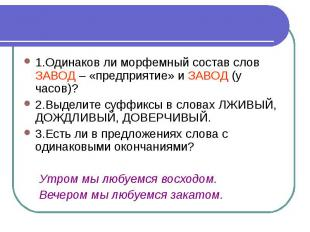1.Одинаков ли морфемный состав слов ЗАВОД – «предприятие» и ЗАВОД (у часов)?2.Вы