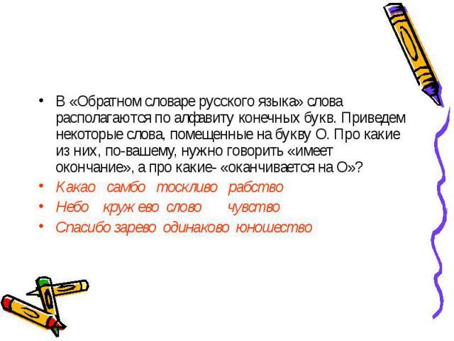 В «Обратном словаре русского языка» слова располагаются по алфавиту конечных букв. Приведем некоторые слова, помещенные на букву О. Про какие из них, по-вашему, нужно говорить «имеет окончание», а про какие- «оканчивается на О»?Какао самбо тоскливо …