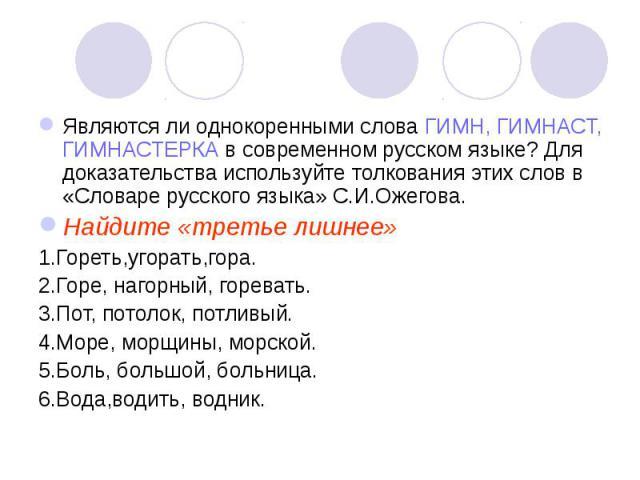 Являются ли однокоренными слова ГИМН, ГИМНАСТ, ГИМНАСТЕРКА в современном русском языке? Для доказательства используйте толкования этих слов в «Словаре русского языка» С.И.Ожегова.Найдите «третье лишнее»1.Гореть,угорать,гора.2.Горе, нагорный, гореват…