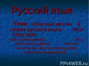 Русский язык Тема: «Опасные места» в словах русского языка МОУ СОШ №10 села Суво