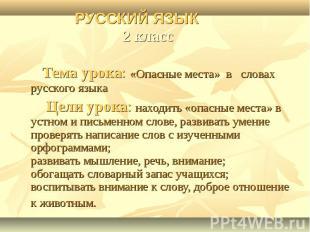 РУССКИЙ ЯЗЫК 2 класс Тема урока: «Опасные места» в словах русского языка Цели ур