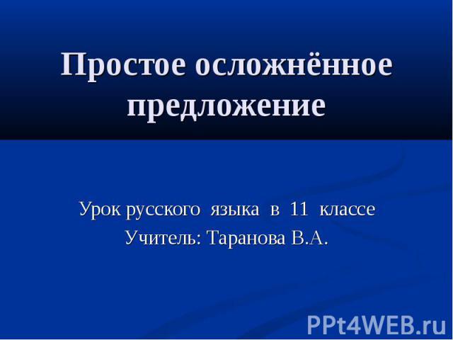 Простое осложнённое предложение Урок русского языка в 11 классеУчитель: Таранова В.А.