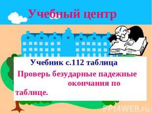 Учебный центр Учебник с.112 таблица Проверь безударные падежные окончания по таб