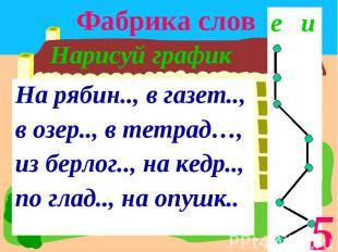 Фабрика слов Нарисуй графикНа рябин.., в газет.., в озер.., в тетрад…, из берлог