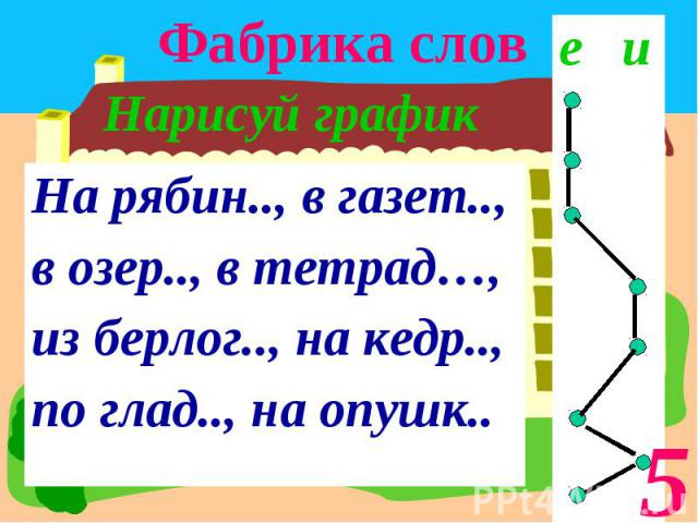 Фабрика слов Нарисуй графикНа рябин.., в газет.., в озер.., в тетрад…, из берлог.., на кедр.., по глад.., на опушк..