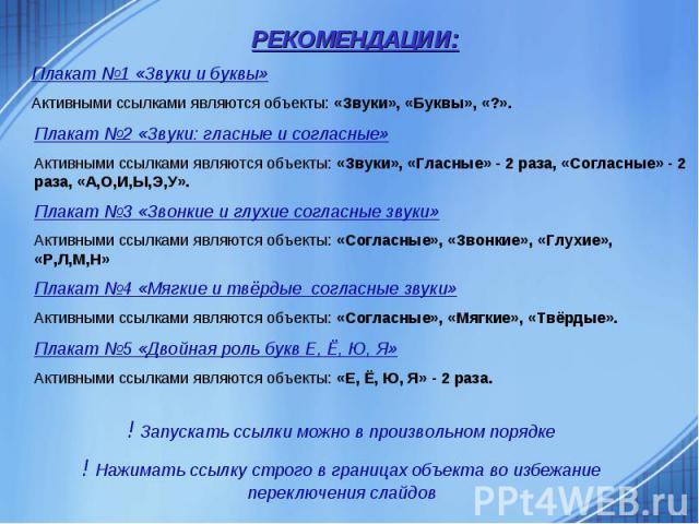РЕКОМЕНДАЦИИ:Плакат №1 «Звуки и буквы»Активными ссылками являются объекты: «Звуки», «Буквы», «?».Плакат №2 «Звуки: гласные и согласные»Активными ссылками являются объекты: «Звуки», «Гласные» - 2 раза, «Согласные» - 2 раза, «А,О,И,Ы,Э,У».Плакат №3 «З…