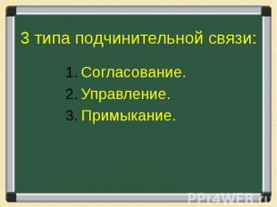 3 типа подчинительной связи: Согласование.Управление.Примыкание.