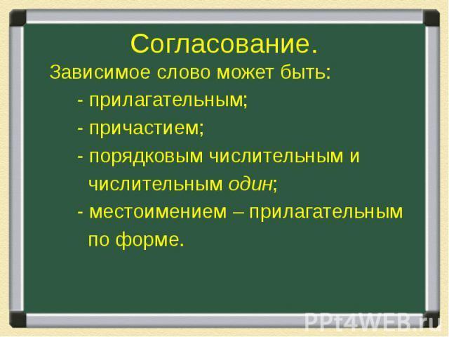 Согласование. Зависимое слово может быть: - прилагательным; - причастием; - порядковым числительным и числительным один; - местоимением – прилагательным по форме.