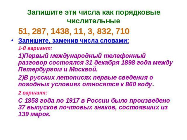 Запишите эти числа как порядковые числительные 51, 287, 1438, 11, 3, 832, 710Запишите, заменив числа словами:1-й вариант:1)Первый международный телефонный разговор состоялся 31 декабря 1898 года между Петербургом и Москвой.2)В русских летописях перв…