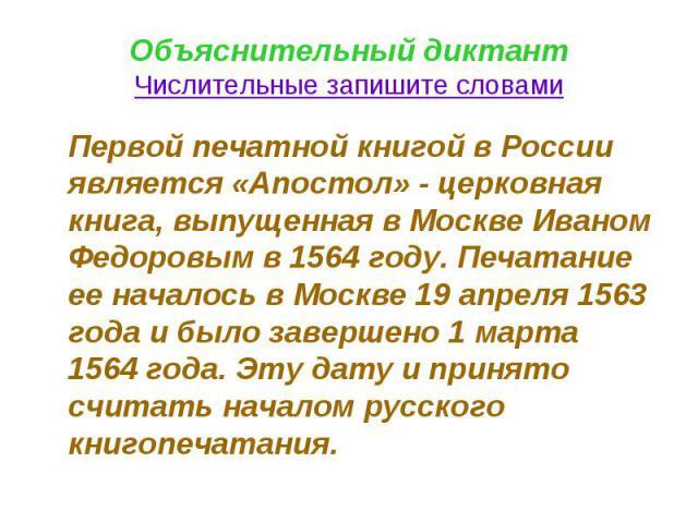 Объяснительный диктантЧислительные запишите словами Первой печатной книгой в России является «Апостол» - церковная книга, выпущенная в Москве Иваном Федоровым в 1564 году. Печатание ее началось в Москве 19 апреля 1563 года и было завершено 1 марта 1…