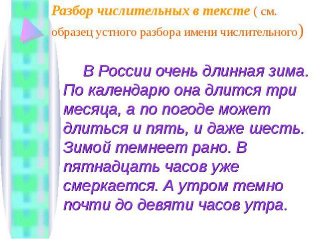 Разбор числительных в тексте ( см. образец устного разбора имени числительного) В России очень длинная зима. По календарю она длится три месяца, а по погоде может длиться и пять, и даже шесть. Зимой темнеет рано. В пятнадцать часов уже смеркается. А…