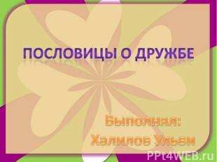 Пословицы о дружбе Выполнял:Халилов Ульви