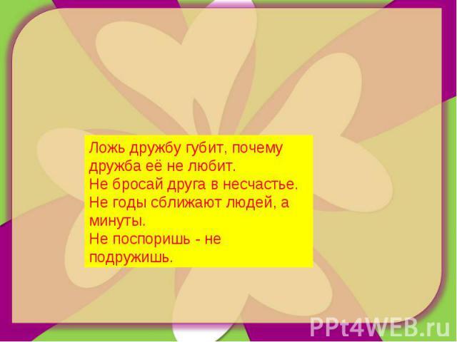 Ложь дружбу губит, почему дружба её не любит. Не бросай друга в несчастье. Не годы сближают людей, а минуты. Не поспоришь - не подружишь.