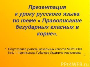 Презентацияк уроку русского языкапо теме « Правописание безударных гласных в кор