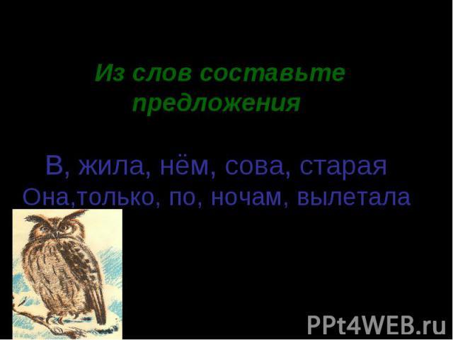 Из слов составьте предложения.В, жила, нём, сова, старая Она,только, по, ночам, вылетала.