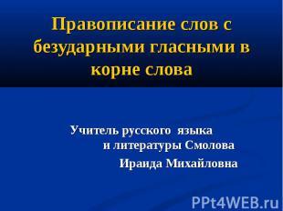 Правописание слов с безударными гласными в корне слова Учитель русского языка и