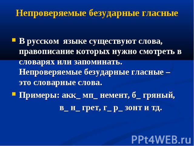 Непроверяемые безударные гласные В русском языке существуют слова, правописание которых нужно смотреть в словарях или запоминать. Непроверяемые безударные гласные – это словарные слова.Примеры: акк_ мп_ немент, б_ гряный, в_ н_ грет, г_ р_ зонт и тд.