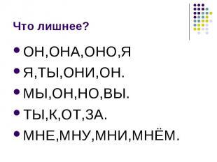 Что лишнее? ОН,ОНА,ОНО,ЯЯ,ТЫ,ОНИ,ОН.МЫ,ОН,НО,ВЫ.ТЫ,К,ОТ,ЗА.МНЕ,МНУ,МНИ,МНЁМ.