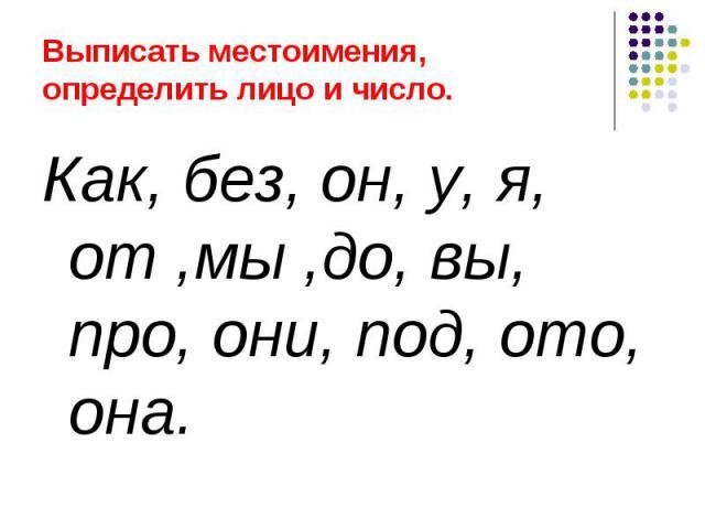 Выписать местоимения, определить лицо и число. Как, без, он, у, я, от ,мы ,до, вы, про, они, под, ото, она.