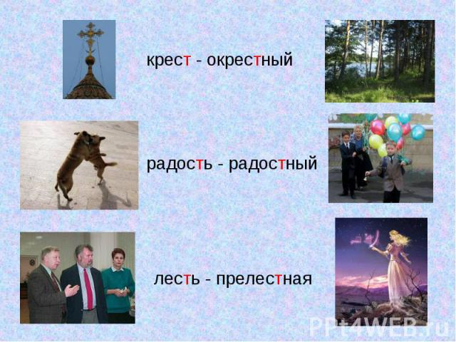 крест - окрестныйрадость - радостныйлесть - прелестная