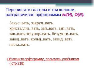 Перепишите глаголы в три колонки, разграничивая орфограммы Ы(И), О(Е). Закус..ва