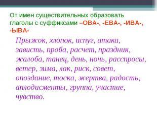 От имен существительных образовать глаголы с суффиксами –ОВА-, -ЕВА-, -ИВА-, -ЫВ