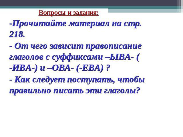 Вопросы и задания:-Прочитайте материал на стр. 218.- От чего зависит правописание глаголов с суффиксами –ЫВА- ( -ИВА-) и –ОВА- (-ЕВА) ?- Как следует поступать, чтобы правильно писать эти глаголы?
