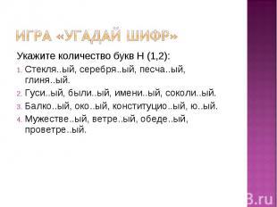 Игра «угадай шифр» Укажите количество букв Н (1,2):Стекля..ый, серебря..ый, песч