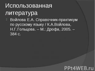Использованная литература Войлова Е.А. Справочник-практикум по русскому языку /