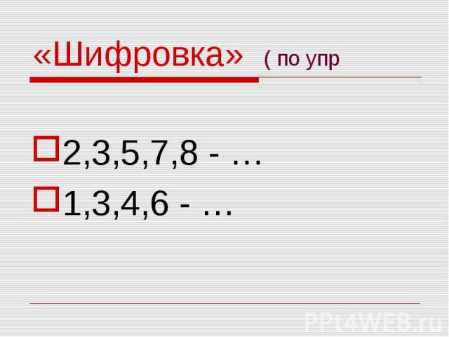«Шифровка» ( по упр 2,3,5,7,8 - …1,3,4,6 - …