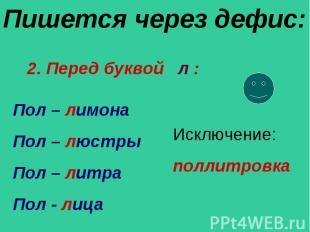 Пишется через дефис: 2. Перед буквой л : Пол – лимона Пол – люстры Пол – литра П