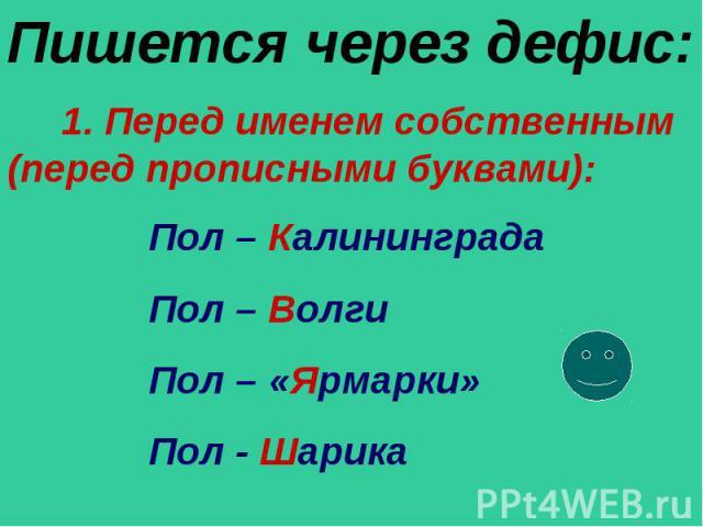 Пишется через дефис: 1. Перед именем собственным (перед прописными буквами): Пол – Калининграда Пол – Волги Пол – «Ярмарки» Пол - Шарика