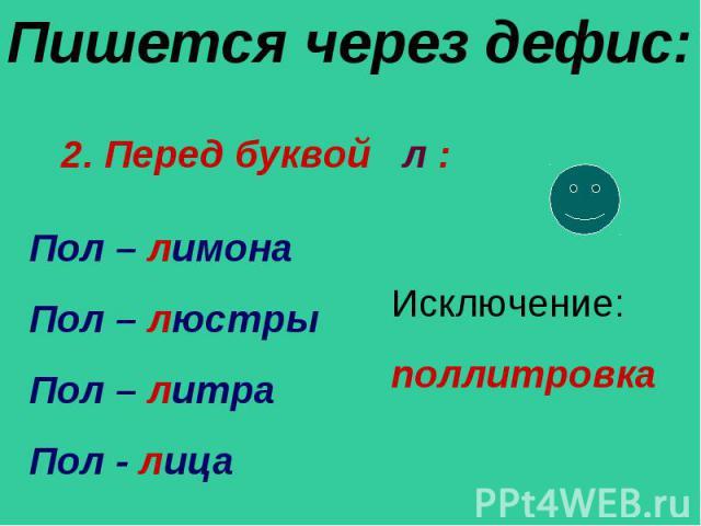 Пишется через дефис: 2. Перед буквой л : Пол – лимона Пол – люстры Пол – литра Пол - лицаИсключение:поллитровка