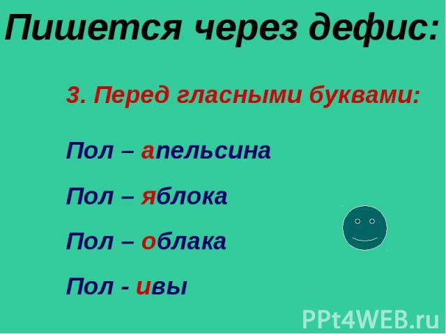 Пишется через дефис: 3. Перед гласными буквами:Пол – апельсинаПол – яблокаПол – облакаПол - ивы