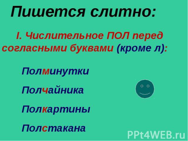 Пишется слитно: I. Числительное ПОЛ перед согласными буквами (кроме л): Полминутки Полчайника Полкартины Полстакана
