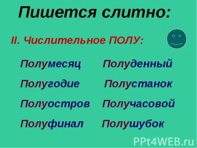 Пишется слитно: II. Числительное ПОЛУ: Полумесяц Полуденный Полугодие Полустанок Полуостров Получасовой Полуфинал Полушубок