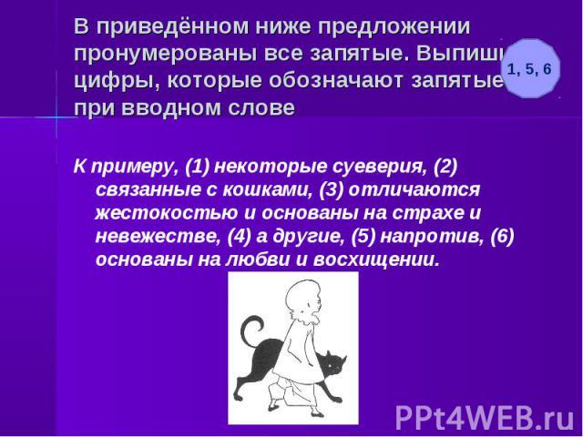 В приведённом ниже предложении пронумерованы все запятые. Выпишите цифры, которые обозначают запятые при вводном слове К примеру, (1) некоторые суеверия, (2) связанные с кошками, (3) отличаются жестокостью и основаны на страхе и невежестве, (4) а др…