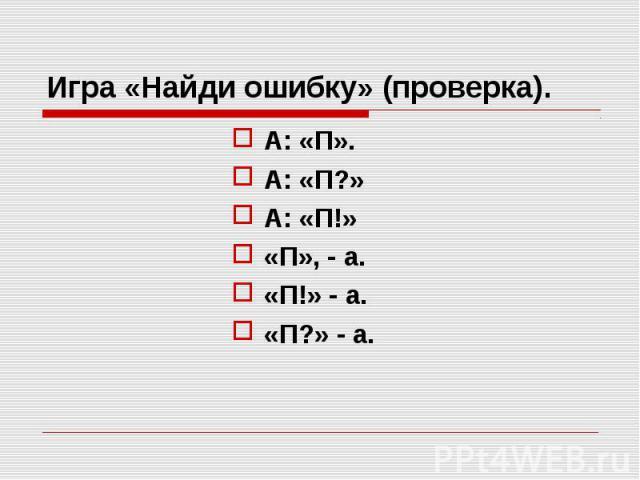 Игра «Найди ошибку» (проверка). А: «П». А: «П?» А: «П!» «П», - а. «П!» - а. «П?» - а.